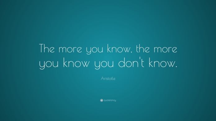 3451-Aristotle-Quote-The-more-you-know-the-more-you-know-you-don-t-know.jpg